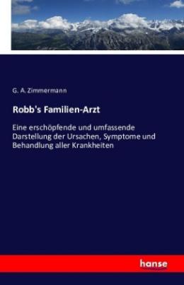 Robb's familien-arzt. Eine erschöpfende und umfassende darstellung der ursachen, symptome und behandlung aller krankheiten ..