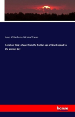 Annals of King's chapel from the Puritan age of New England to the present day