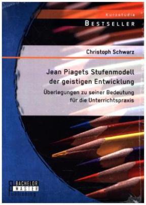 Jean Piagets Stufenmodell der geistigen Entwicklung: Überlegungen zu seiner Bedeutung für die Unterrichtspraxis