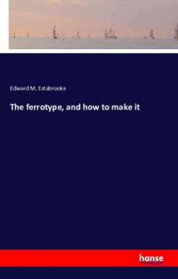 The ferrotype, and how to make it