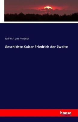 Geschichte Kaiser Friedrich der Zweite