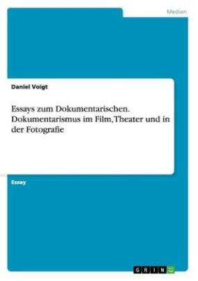 Essays zum Dokumentarischen. Dokumentarismus im Film, Theater und in der Fotografie