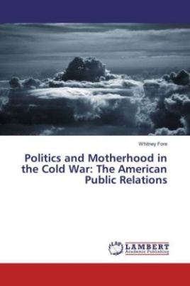 Politics and Motherhood in the Cold War: The American Public Relations