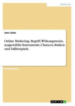 'Online Marketing' - Begriff, Wirkungsweise, ausgewählte Instrumente, Chancen, Risiken und Fallbeispiele