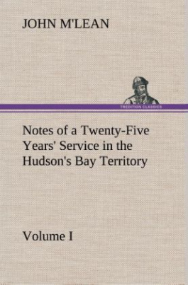 Notes of a Twenty-Five Years' Service in the Hudson's Bay Territory Volume I.