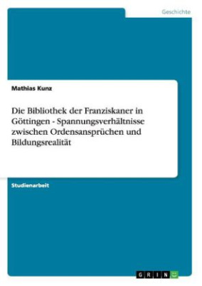 Die Bibliothek der Franziskaner in Göttingen - Spannungsverhältnisse zwischen Ordensansprüchen und Bildungsrealität
