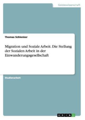 Migration und Soziale Arbeit. Die Stellung der Sozialen Arbeit in der Einwanderungsgesellschaft