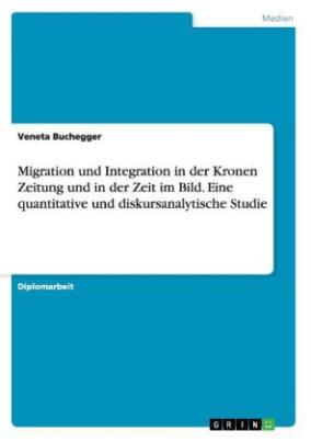 Migration und Integration in der Kronen Zeitung und in der Zeit im Bild. Eine quantitative und diskursanalytische Studie
