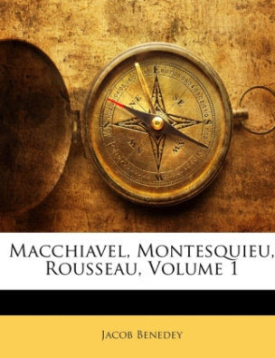 Macchiavel, Montesquieu, Rousseau, Erster Theil