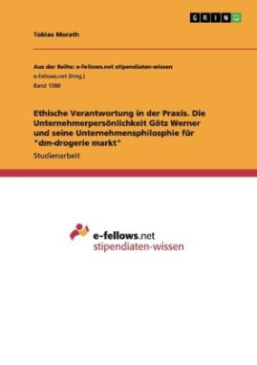 """Ethische Verantwortung in der Praxis. Die Unternehmerpersönlichkeit Götz Werner und seine Unternehmensphilosphie für """"dm-drogerie markt"""""""