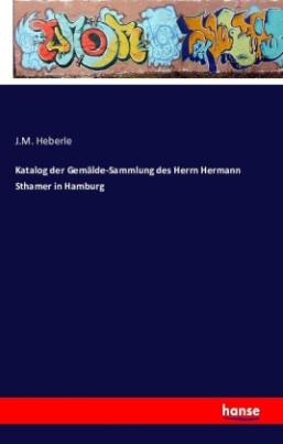 Katalog der Gemälde-Sammlung des Herrn Hermann Sthamer in Hamburg