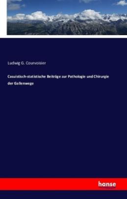 Casuistisch-statistische Beiträge zur Pathologie und Chirurgie der Gallenwege