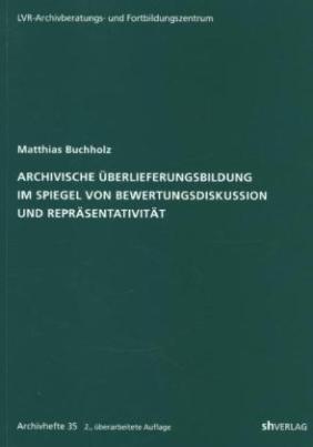 Archivische Überlieferungsbildung im Spiegel von Bewertungsdiskussion und Repräsentativität