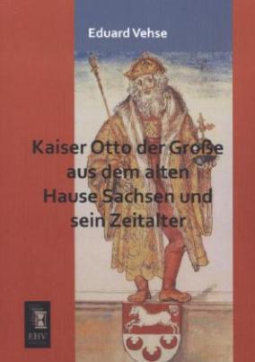 Kaiser Otto der Große aus dem alten Hause Sachsen und sein Zeitalter