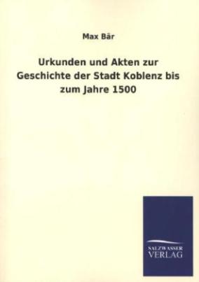 Urkunden und Akten zur Geschichte der Stadt Koblenz bis zum Jahre 1500