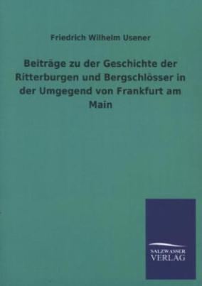 Beiträge zu der Geschichte der Ritterburgen und Bergschlösser in der Umgegend von Frankfurt am Main