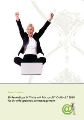 99 Praxistipps & Tricks mit Microsoft® Outlook® 2010 für Ihr erfolgreiches Zeitmanagement