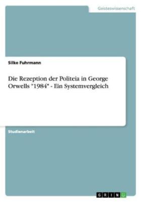 """Die Rezeption der Politeia in George Orwells """"1984"""" - Ein Systemvergleich"""