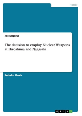The decision to employ Nuclear Weapons at Hiroshima and Nagasaki