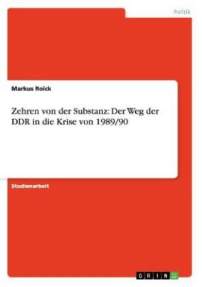 Zehren von der Substanz: Der Weg der DDR in die Krise von 1989/90