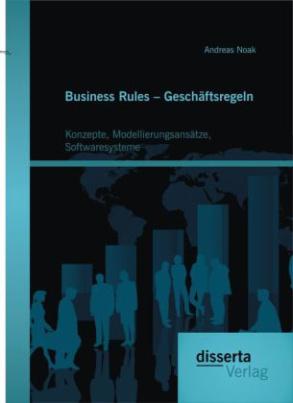 Business Rules Geschäftsregeln: Konzepte, Modellierungsansätze, Softwaresysteme